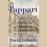 L'Appart The Delights and Disasters of Making My Paris Home, David Lebovitz