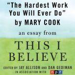 "The Hardest Work You Will Ever Do A ""This I Believe"" Essay, Mary Cook"