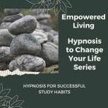 Hypnosis for Successful Study Habits Rewire Your Mindset And Get Fast Results With Hypnosis!, Empowered Living
