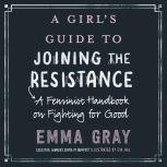 A Girl's Guide to Joining the Resistance A Feminist Handbook on Fighting for Good, Emma Gray