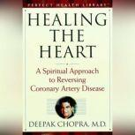 Healing the Heart A Spiritual Approach to Reversing Coronary Artery Disease, Deepak Chopra, M.D.