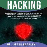 Hacking A Comprehensive, Step-By-Step Guide to Techniques and Strategies to Learn Ethical Hacking With Practical Examples to Computer Hacking, Wireless Network, Cybersecurity and Penetration Test, Peter Bradley