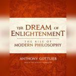 The Dream of Enlightenment The Rise of Modern Philosophy, Anthony Gottlieb