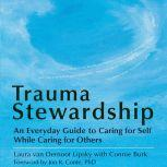 Trauma Stewardship An Everyday Guide to Caring for Self While Caring for Others, Laura van Dernoot Lipsky