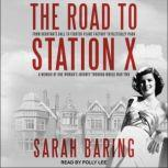 The Road to Station X From Debutante Ball to Fighter-Plane Factory to Bletchley Park: A Memoir of One Woman's Journey Through World War Two, Sarah Baring