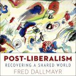 Post-Liberalism Recovering A Shared World, Fred Dallmayr