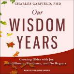 Our Wisdom Years Growing Older with Joy, Fulfillment, Resilience, and No Regrets, PhD Garfield