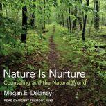 Nature Is Nurture Counseling and the Natural World, Megan E. Delaney