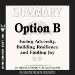 Summary of Option B: Facing Adversity, Building Resilience, and Finding Joy by Sheryl Sandberg and Adam Grant, Readtrepreneur Publishing