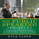 Public Speaking Project, The - The Ultimate Guide to Effective Public Speaking How to Develop Confidence, Overcome Your Public Speaking Fear, Analyze Your Audience, and Deliver an Effective Speech, Kyle Faber