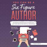You Can Be a Six Figure Author he Strategy Professional Authors Use To Quit Their Jobs and Become Full-Time Writers, Scott Smith
