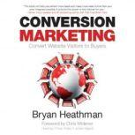 Conversion Marketing Convert Website Visitors to Buyers, Bryan Heathman;Chris Widener