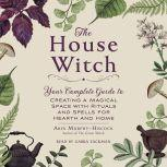The House Witch Your Complete Guide to Creating a Magical Space with Rituals and Spells for Hearth and Home, Arin Murphy-Hiscock