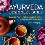Ayurveda Beginner's Guide Essential Ayurvedic Principles and Practices to Balance and Heal Naturally, Mary Patricia