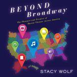 Beyond Broadway The Pleasure and Promise of Musical Theatre Across America, Stacy Wolf