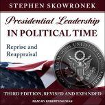 Presidential Leadership in Political Time Reprise and Reappraisal, Third Edition, Revised and Expanded, Stephen Skowronek
