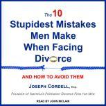 The 10 Stupidest Mistakes Men Make When Facing Divorce And How to Avoid Them, Esq Cordell