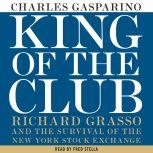 King of the Club Richard Grasso and the Survival of the New York Stock Exchange, Charles Gasparino