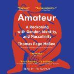 Amateur A True Story About What Makes a Man, Thomas Page McBee