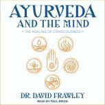 Ayurveda and the Mind The Healing of Consciousness, Dr. David Frawley