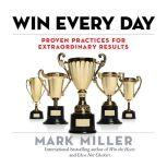 Win Every Day Proven Practices for Extraordinary Results, Mark Miller