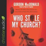 Who Stole My Church? What to Do When the Church You Love Tries to Enter the 21st Century, Gordon MacDonald