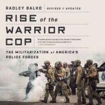 Rise of the Warrior Cop The Militarization of America's Police Forces, Radley Balko
