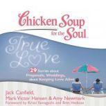 Chicken Soup for the Soul: True Love - 29 Stories about Proposals, Weddings, and Keeping Love Alive, Jack Canfield