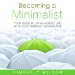 Becoming a Minimalist Your Guide to Living a Great Life with Less Through Minimalism, Kimberly Wilson