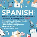 Spanish for Medical Professionals with Essential Questions and Responses, Vol. 3 A Cheat Sheet of Medical Spanish Vocabulary, Phrases and Conversational Dialogues for Medical Providers, Authentic Language Books