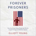 Forever Prisoners How the United States Made the World's Largest Immigrant Detention System, Elliott Young