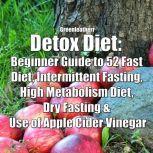 Detox Diet: Beginner Guide to 52 Fast Diet, Intermittent Fasting, High Metabolism Diet, Dry Fasting & Use of Apple Cider Vinegar, Greenleatherr