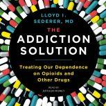 The Addiction Solution Treating Our Dependence on Opioids and Other Drugs, Lloyd Sederer