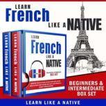 Learn French Like a Native – Beginners & Intermediate Box Set, Learn Like A Native