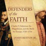 Defenders of the Faith Charles V, Suleyman the Magnificent, and the Battle for Europe, 1520-1536, James Reston Jr.