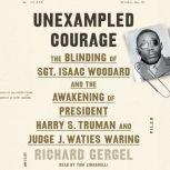 Unexampled Courage The Blinding of Sgt. Isaac Woodard and the Awakening of President Harry S. Truman and Judge J. Waties Waring, Richard Gergel
