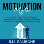 Motivation Myth: The Ultimate Guide to the Psychology of Motivation, Learn Useful Strategies on How to Achieve Peak Performance To Achieve Success, R.M. Rambone