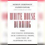 White House Burning The Founding Fathers, Our National Debt, and Why It Matters to You, Simon Johnson