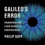 Galileo's Error Foundations for a New Science of Consciousness, Philip Goff