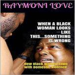 When A Black Woman Looks Like This.....Something Is Wrong ( How Black Women Cope with Domestic Violence ), Raymoni Love
