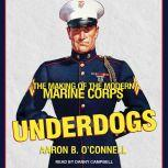 Underdogs The Making of the Modern Marine Corps, Aaron B. O'Connell