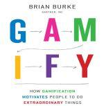Gamify How Gamification Motivates People to Do Extraordinary Things, Brian Burke