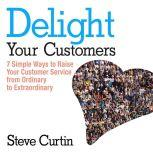Delight Your Customers 7 Simple Ways to Raise Your Customer Service from Ordinary to Extraordinary, Steve Curtin
