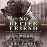 No Better Friend One Man, One Dog, and Their Incredible Story of Courage and Survival in WWII, Robert Weintraub