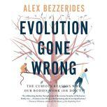 Evolution Gone Wrong The Curious Reasons Why Our Bodies Work (Or Don't), Alex Bezzerides