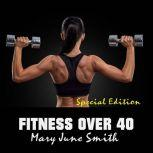 Fitness Over 40: How to live a healthy lifestyle with a full time Job (Special Edition), Mary June Smith
