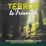 Terror to Triumph Rebuilding Your Life After Domestic Violence – Stories of Strength and Success, Broken to Brilliant