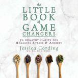 Little Book of Game Changers, The 50 Healthy Habits for Managing Stress & Anxiety, Jessica Cording