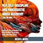 NLP, Self-Discipline and Narcissistic Abuse Recovery (All-in-One) (Extended Edition) Learn All the Techniques You Need in Order to Recover from Emotional Abuse, Helen G. Weeks