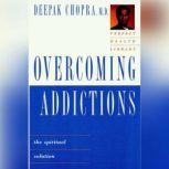 Overcoming Addictions The Spiritual Solution, Deepak Chopra, M.D.